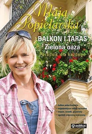 Maja Popielarska - Balkon i taras. Zielona oaza. Poradnik dla każdego